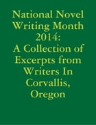 National Novel Writing Month 2014: A Collection of Excerpts from Writers In Corvallis, Oregon