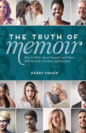 The Truth of Memoir How to Write about Yourself and Others with Honesty, Emotion, and Integrity