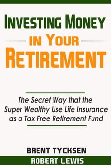Investing Money in Your Retirement: The Secret Way that the Super Wealthy Use Life Insurance as a…