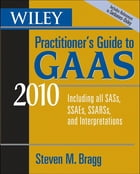Wiley Practitioner's Guide to GAAS 2010: Covering all SASs, SSAEs, SSARSs, and Interpretations by Steven M. Bragg