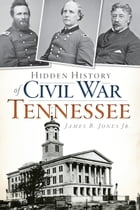 Hidden History of Civil War Tennessee by James B. Jones Jr.