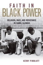 Faith in Black Power: Religion, Race, and Resistance in Cairo, Illinois by Kerry Pimblott