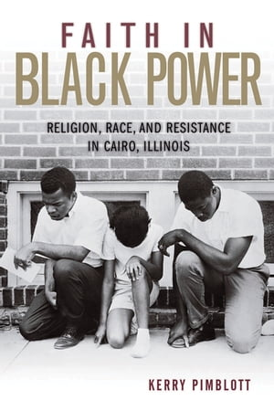 Faith in Black Power Religion,  Race,  and Resistance in Cairo,  Illinois