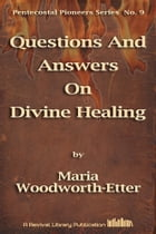 Questions And Answers On Divine Healing by Maria Woodworth-Etter