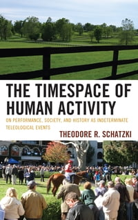 The Timespace of Human Activity: On Performance, Society, and History as Indeterminate Teleological…