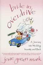 Bride in Overdrive: A Journey into Wedding Insanity and Back by Jorie Green Mark