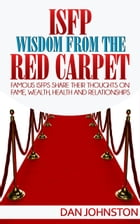 ISFP Wisdom From The Red Carpet: Famous ISFPs Share Their Thoughts On Fame, Wealth, Health and Relationships by Dan Johnston