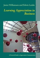 Learning Appreciation in Business: A Practical Guide to Appreciative Communication in the Workplace with Self-Coaching Tips for Manager by Janice Williamson
