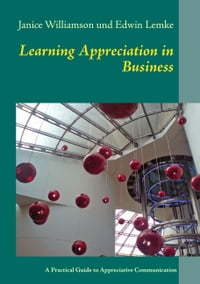 Learning Appreciation in Business: A Practical Guide to Appreciative Communication in the Workplace…