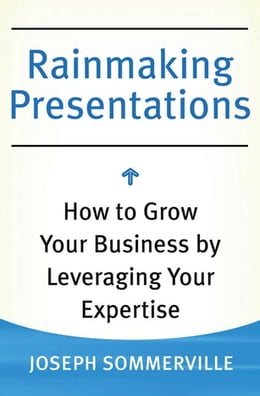 Book Rainmaking Presentations: How to Grow Your Business by Leveraging Your Expertise by Joseph Sommerville
