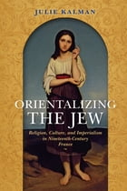 Orientalizing the Jew: Religion, Culture, and Imperialism in Nineteenth-Century France by Julie Kalman