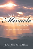 Then a Miracle Happened: A Story about Redemption and Forgiveness by Richard Hartley