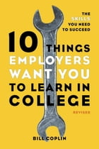 10 Things Employers Want You to Learn in College, Revised: The Skills You Need to Succeed by Bill Coplin