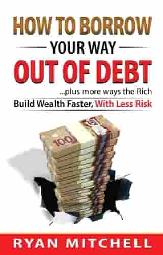 How To Borrow Your Way Out Of Debt: Plus more ways the Rich Build Wealth faster, With Less Risk by Ryan Mitchell