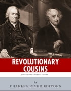 Revolutionary Cousins: The Lives and Legacies of Samuel and John Adams by Charles River Editors