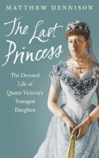 The Last Princess: The Devoted Life of Queen Victoria's Youngest Daughter