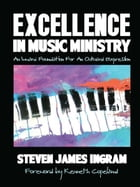 Excellence in Music Ministry: An Inward Foundation For An Outward Expression by Steven James Ingram