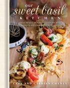 Our Sweet Basil Kitchen: Fresh Twists on Family Favorites with Recipe Mashups and Unique Flavor Combinations by Cheney