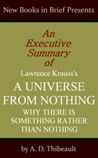 An Executive Summary of Lawrence Krauss's 'A Universe from Nothing: Why There Is Something Rather Than Nothing' by A. D. Thibeault