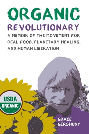 Organic Revolutionary: A Memoir of the Movement for Real Food, Planetary Healing, and Human Liberation by Grace Gershuny