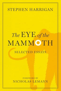 Book The Eye of the Mammoth: Selected Essays by Stephen Harrigan
