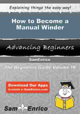 How to Become a Manual Winder: How to Become a Manual Winder by Bette Workman