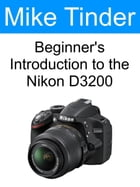 Beginner's Introduction to the Nikon D3200 by Mike Tinder