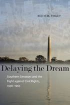 Delaying the Dream: Southern Senators and the Fight against Civil Rights, 1938-1965 by Keith M. Finley