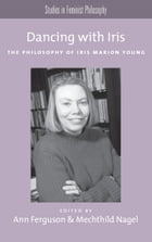 Dancing with Iris: The Philosophy of Iris Marion Young by Ann Ferguson