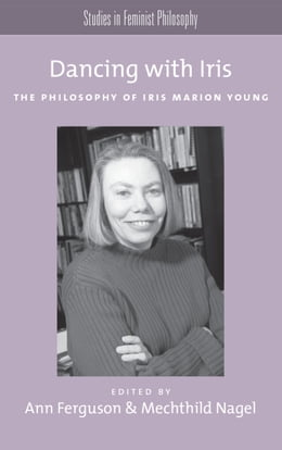 Book Dancing with Iris: The Philosophy of Iris Marion Young by Ann Ferguson