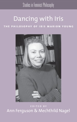 Dancing with Iris The Philosophy of Iris Marion Young