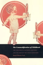 The Commodification of Childhood: The Children's Clothing Industry and the Rise of the Child Consumer by Daniel Thomas Cook