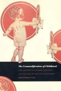 The Commodification of Childhood: The Children's Clothing Industry and the Rise of the Child…