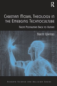 Christian Moral Theology in the Emerging Technoculture: From Posthuman Back to Human