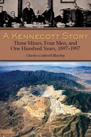 A Kennecott Story Three Mines,  Four Men,  and One Hundred Years,  1887-1997