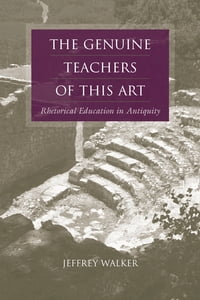 The Genuine Teachers of This Art: Rhetorical Education in Antiquity