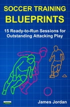 Soccer Training Blueprints: 15 Ready-to-Run Sessions for Outstanding Attacking Play by James Jordan