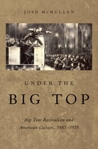 Under the Big Top: Big Tent Revivalism and American Culture, 1885-1925 by Josh McMullen