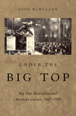 Book Under the Big Top: Big Tent Revivalism and American Culture, 1885-1925 by Josh McMullen