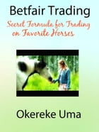Betfair Trading - Secret Formula for Trading on Favorite Horses: Betfair Trading Books, #2 by Okereke Uma
