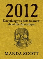 2012: Everything You Need To Know About The Apocalypse by Manda Scott