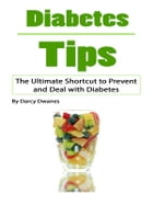Diabetes Tips: The Ultimate Shortcut to Prevent and Deal with Diabetes by Darcy Dwanes