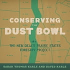 Conserving the Dust Bowl: The New Deal's Prairie States Forestry Project by Sarah Thomas Karle