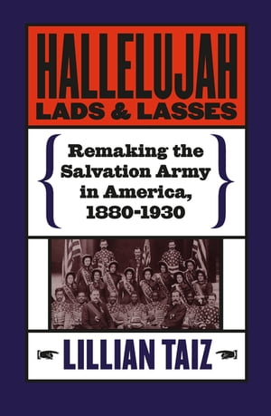 Hallelujah Lads and Lasses Remaking the Salvation Army in America,  1880-1930