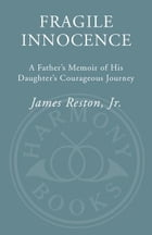 Fragile Innocence: A Father's Memoir of His Daughter's Courageous Journey by James Reston, Jr.