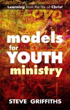 Models for Youth Ministry: Learning from the life of Christ by The Revd Dr Steve Griffiths