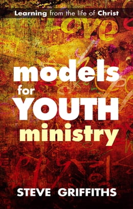 Book Models for Youth Ministry: Learning from the life of Christ by Steve Griffiths