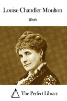 Works of Louise Chandler Moulton by Louise Chandler Moulton