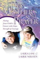Two Mothers One Prayer: Facing Your Child's Cancer with Hope, Strength, and Courage by Laura Lane