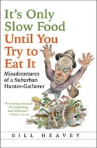 It's Only Slow Food Until You Try to Eat It: Misadventures of a Suburban Hunter-Gatherer by Bill Heavey